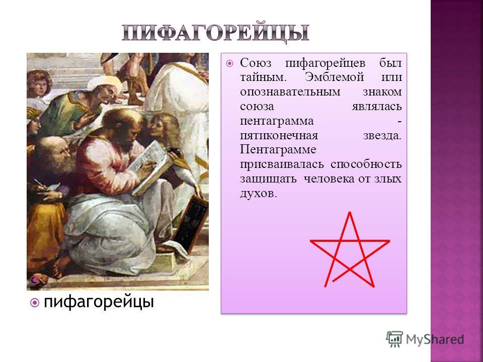 Союз пифагорейцев был тайным. Эмблемой или опознавательным знаком союза являлась пентаграмма - пятиконечная звезда. Пентаграмме присваивалась способность защищать человека от злых духов. пифагорейцы