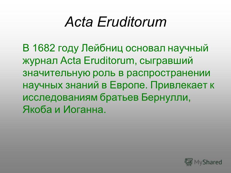 Acta Eruditorum В 1682 году Лейбниц основал научный журнал Acta Eruditorum, сыгравший значительную роль в распространении научных знаний в Европе. Привлекает к исследованиям братьев Бернулли, Якоба и Иоганна.