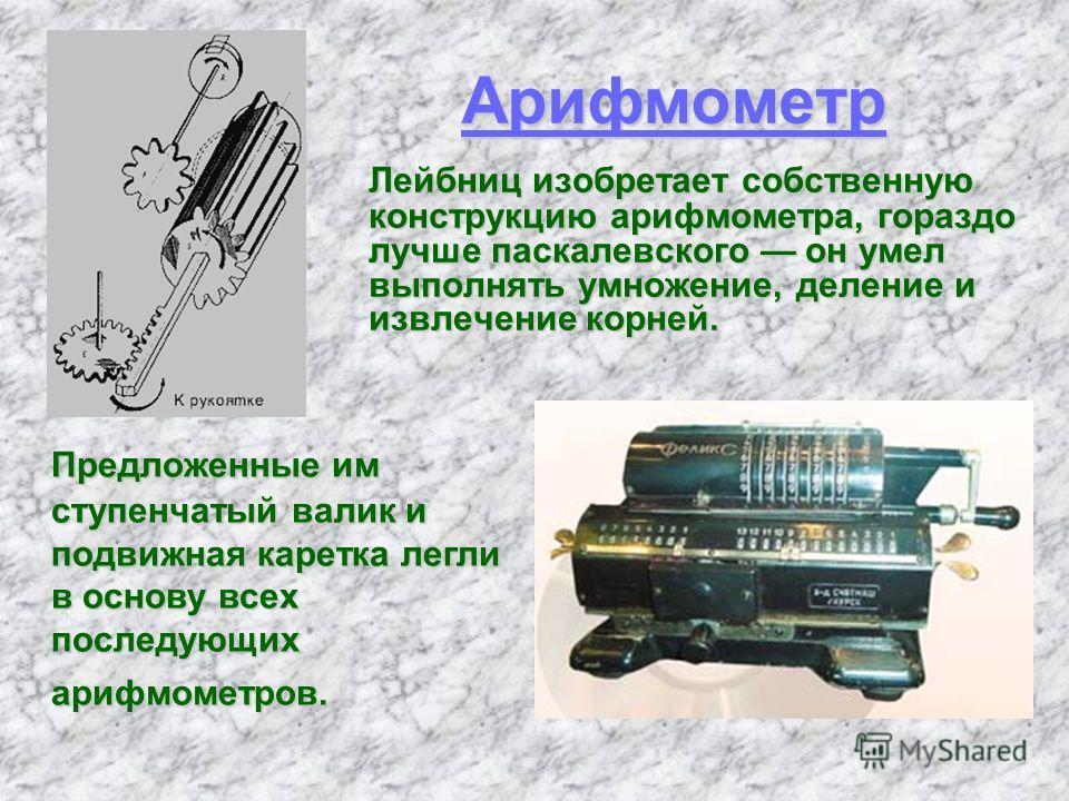 Арифмометр Лейбниц изобретает собственную конструкцию арифмометра, гораздо лучше паскалевского он умел выполнять умножение, деление и извлечение корней. Предложенные им ступенчатый валик и подвижная каретка легли в основу всех последующих арифмометро
