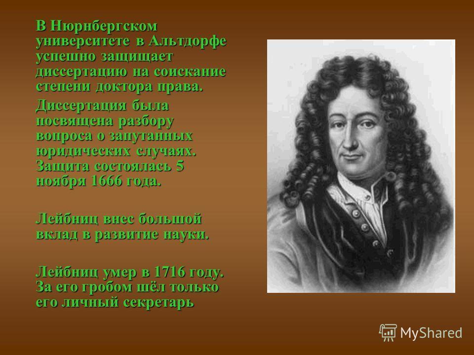 В Нюрнбергском университете в Альтдорфе успешно защищает диссертацию на соискание степени доктора права. Диссертация была посвящена разбору вопроса о запутанных юридических случаях. Защита состоялась 5 ноября 1666 года. Лейбниц внес большой вклад в р
