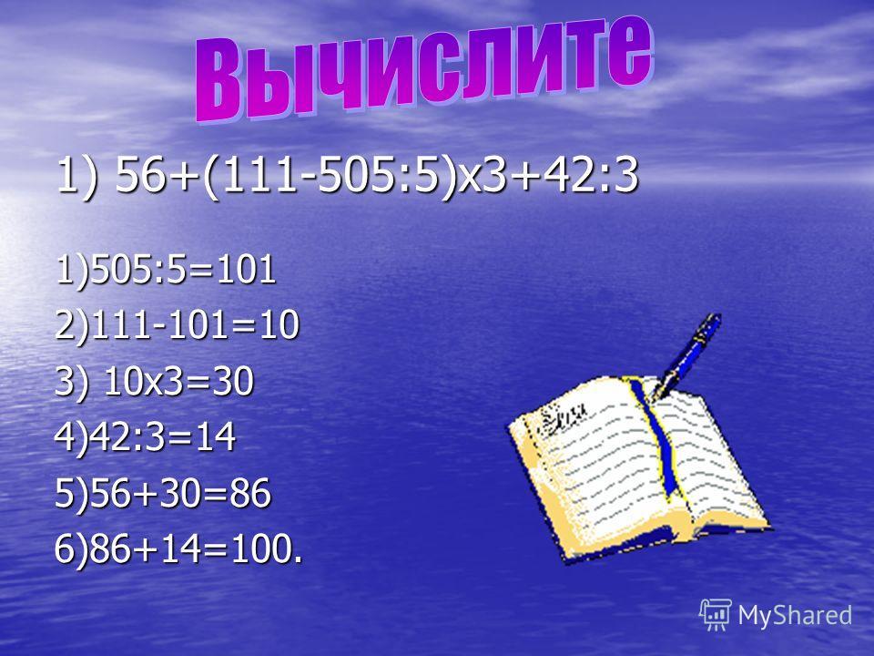 1) 56+(111-505:5)х3+42:3 1) 56+(111-505:5)х3+42:3 1)505:5=1012)111-101=10 3) 10х3=30 4)42:3=145)56+30=866)86+14=100.