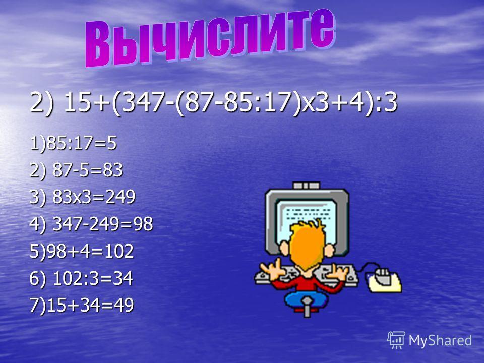 2) 15+(347-(87-85:17)х3+4):3 1)85:17=5 2) 87-5=83 3) 83х3=249 4) 347-249=98 5)98+4=102 6) 102:3=34 7)15+34=49