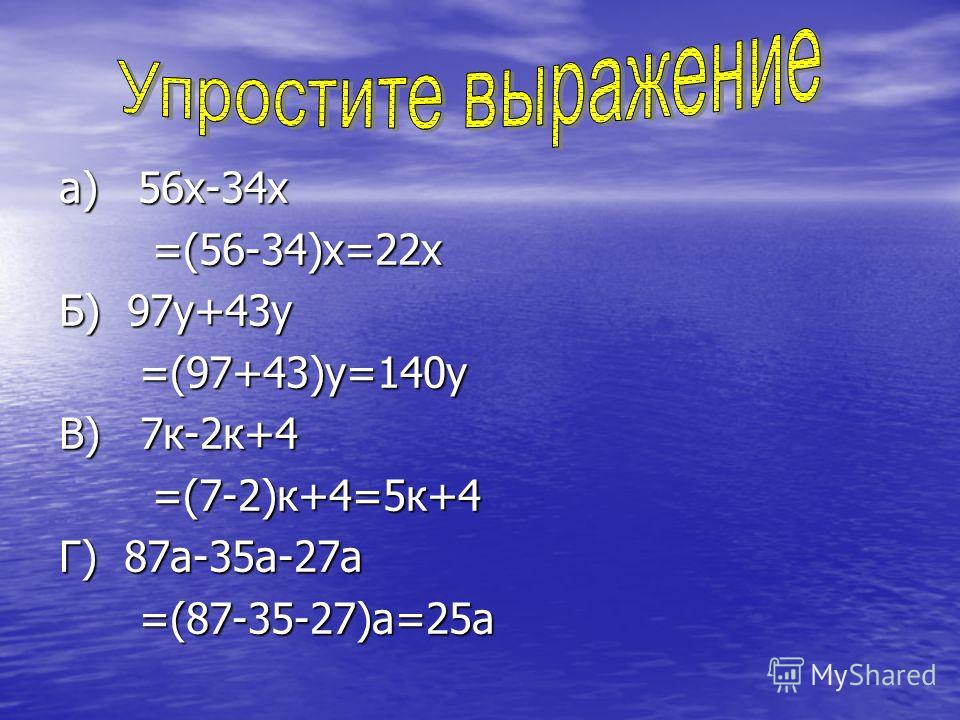 а) 56х-34х =(56-34)х=22х =(56-34)х=22х Б) 97у+43у =(97+43)у=140у =(97+43)у=140у В) 7к-2к+4 =(7-2)к+4=5к+4 =(7-2)к+4=5к+4 Г) 87а-35а-27а =(87-35-27)а=25а =(87-35-27)а=25а