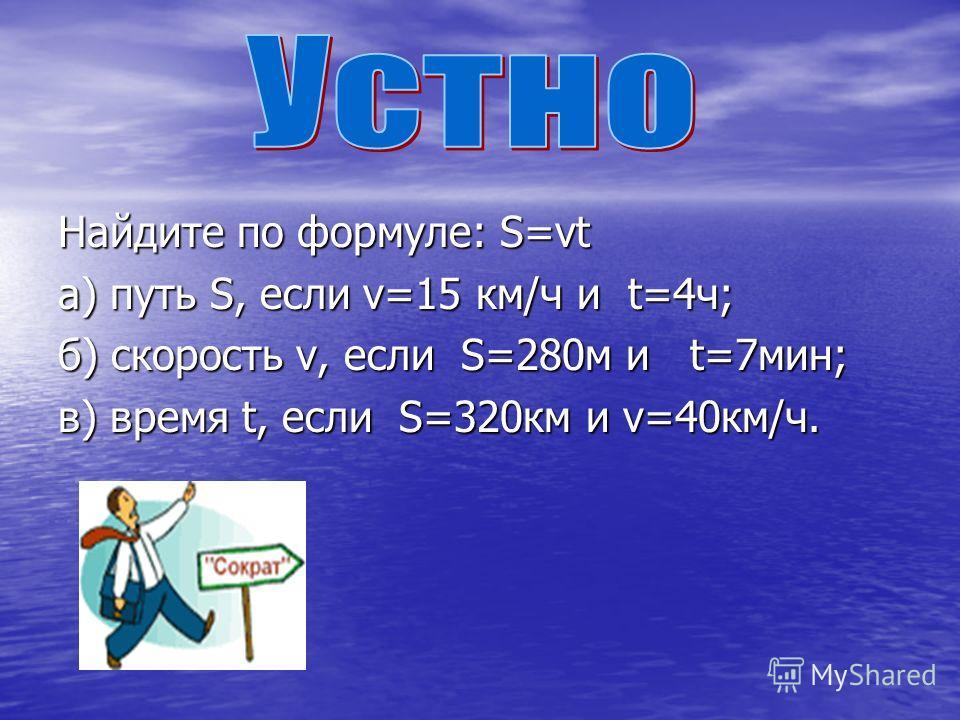 Найдите по формуле: S=vt a) путь S, если v=15 км/ч и t=4ч; б) скорость v, если S=280м и t=7мин; в) время t, если S=320км и v=40км/ч.
