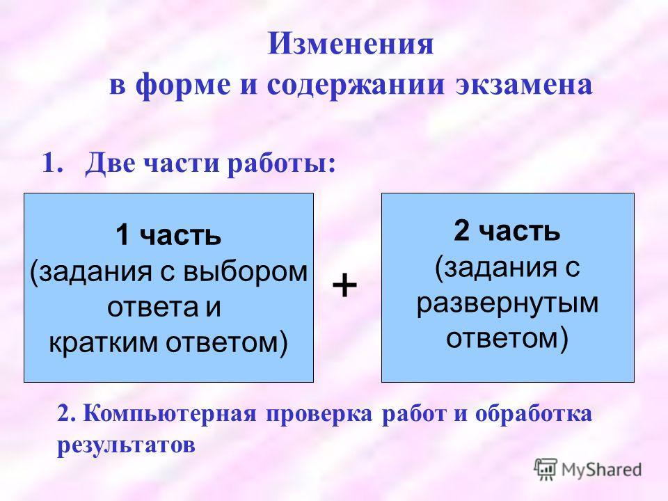 Изменения в форме и содержании экзамена 1.Две части работы: 1 часть (задания с выбором ответа и кратким ответом) 2 часть (задания с развернутым ответом) + 2. Компьютерная проверка работ и обработка результатов