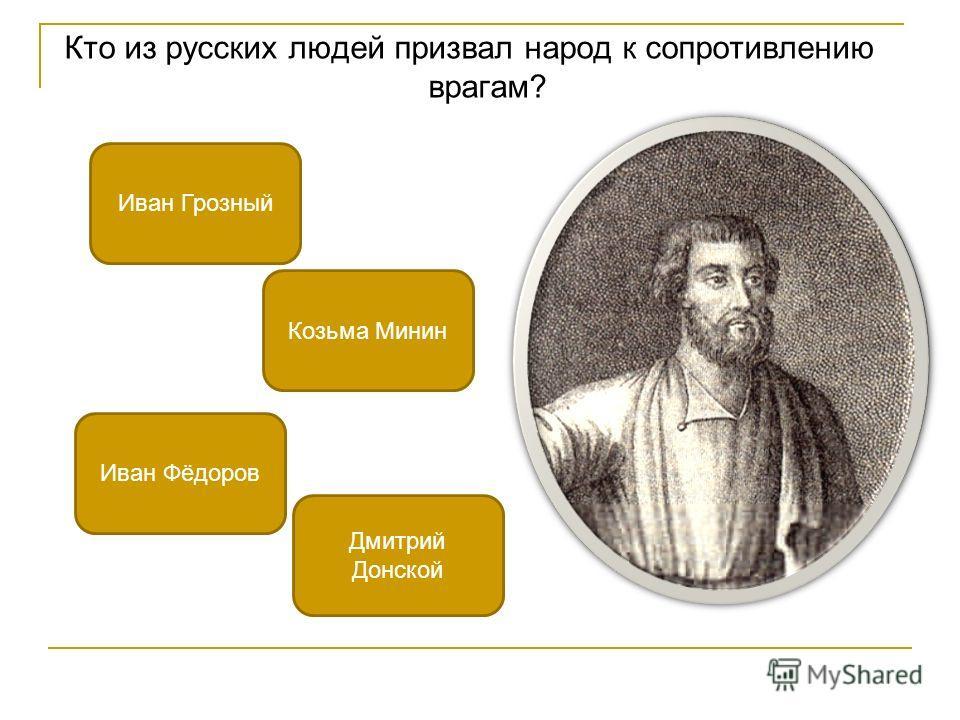 Кто из русских людей призвал народ к сопротивлению врагам? Козьма Минин Иван Фёдоров Иван Грозный Дмитрий Донской
