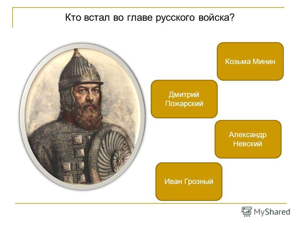 Кто встал во главе русского войска? Дмитрий Пожарский Козьма Минин Иван Грозный Александр Невский