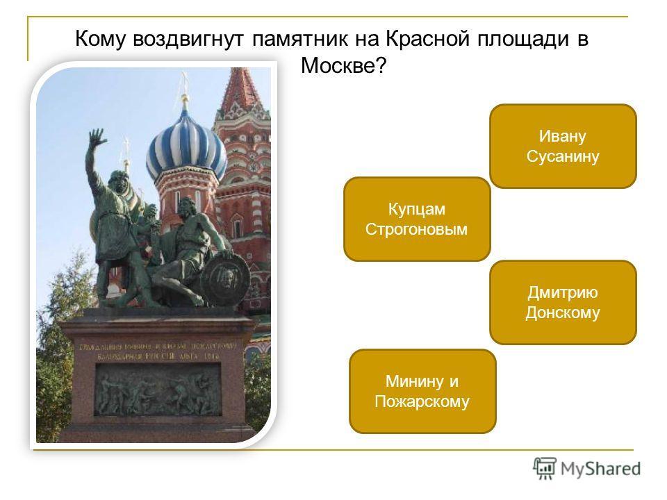 Кому воздвигнут памятник на Красной площади в Москве? Минину и Пожарскому Ивану Сусанину Купцам Строгоновым Дмитрию Донскому