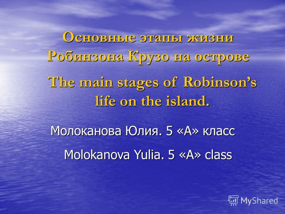 Основные этапы жизни Робинзона Крузо на острове Молоканова Юлия. 5 «А» класс The main stages of Robinsons life on the island. Molokanova Yulia. 5 «А» class