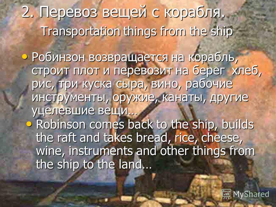 2. Перевоз вещей с корабля. Transportation things from the ship Робинзон возвращается на корабль, строит плот и перевозит на берег хлеб, рис, три куска сыра, вино, рабочие инструменты, оружие, канаты, другие уцелевшие вещи… Robinson comes back to the