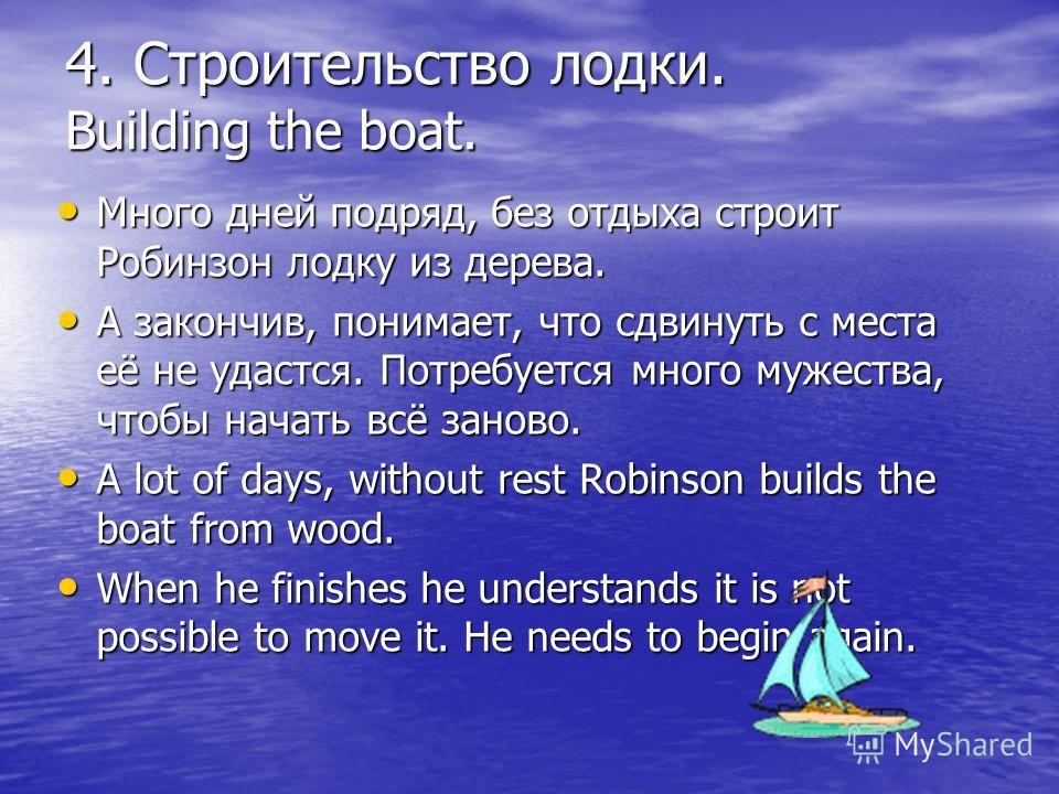 4. Строительство лодки. Building the boat. Много дней подряд, без отдыха строит Робинзон лодку из дерева. Много дней подряд, без отдыха строит Робинзон лодку из дерева. А закончив, понимает, что сдвинуть с места её не удастся. Потребуется много мужес
