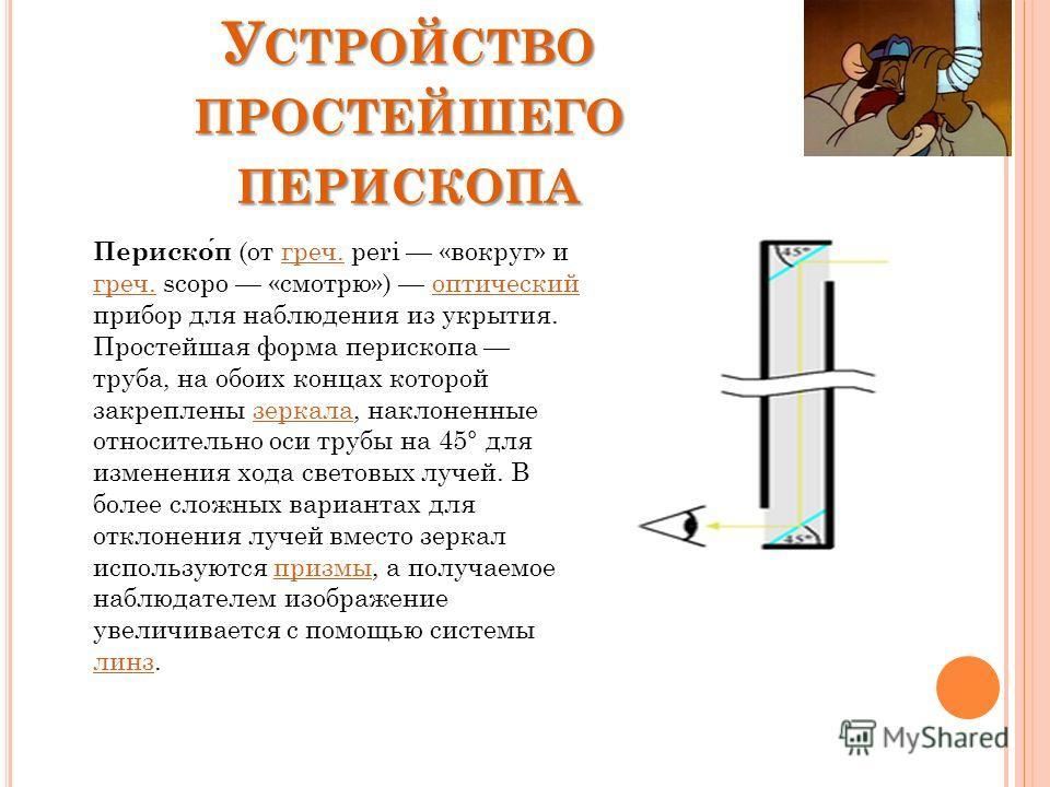 У СТРОЙСТВО ПРОСТЕЙШЕГО ПЕРИСКОПА Перископ (от греч. peri «вокруг» и греч. scopo «смотрю») оптический прибор для наблюдения из укрытия. Простейшая форма перископа труба, на обоих концах которой закреплены зеркала, наклоненные относительно оси трубы н