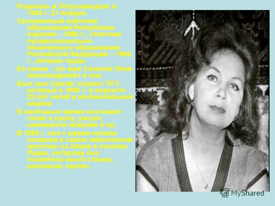 Родилась в Петрозаводске в 1945 г. 21 января. Заслуженный работник образования Республики Карелия – 1998 г., отличник профессионально- технического образования Российской Федерации – 1993 г., ветеран труда. Ее семья - это муж Соколов Леон Александров