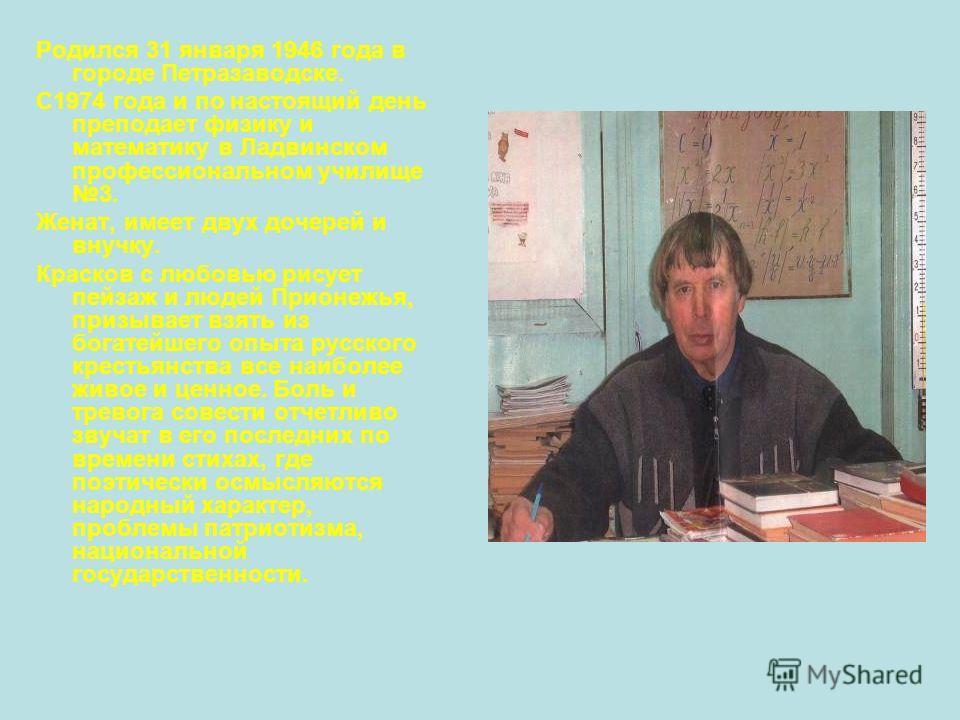 Родился 31 января 1946 года в городе Петразаводске. С1974 года и по настоящий день преподает физику и математику в Ладвинском профессиональном училище 3. Женат, имеет двух дочерей и внучку. Красков с любовью рисует пейзаж и людей Прионежья, призывает