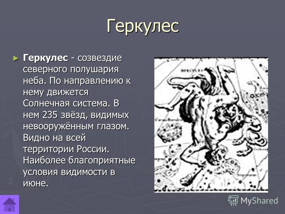Геркулес Геркулес - созвездие северного полушария неба. По направлению к нему движется Солнечная система. В нем 235 звёзд, видимых невооружённым глазом. Видно на всей территории России. Наиболее благоприятные условия видимости в июне. Геркулес - созв
