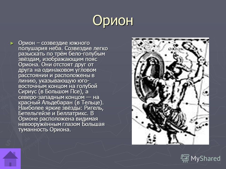 Орион Орион – созвездие южного полушария неба. Созвездие легко разыскать по трём бело-голубым звёздам, изображающим пояс Ориона. Они отстоят друг от друга на одинаковом угловом расстоянии и расположены в линию, указывающую юго- восточным концом на го