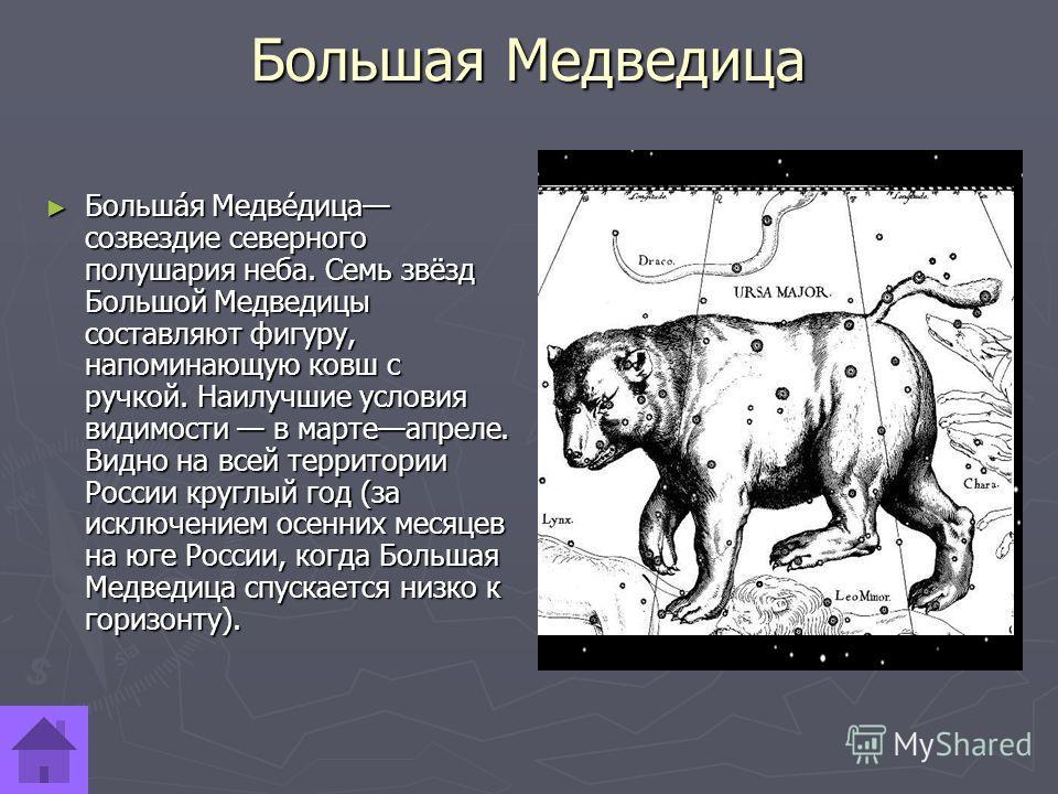 Большая Медведица Больша́я Медве́дица созвездие северного полушария неба. Семь звёзд Большой Медведицы составляют фигуру, напоминающую ковш с ручкой. Наилучшие условия видимости в мартеапреле. Видно на всей территории России круглый год (за исключени