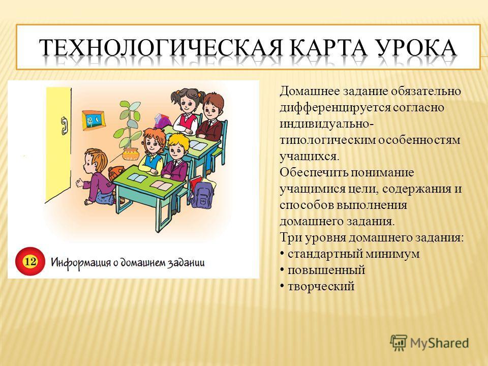 Домашнее задание обязательно дифференцируется согласно индивидуально- типологическим особенностям учащихся. Обеспечить понимание учащимися цели, содержания и способов выполнения домашнего задания. Три уровня домашнего задания: стандартный минимум пов