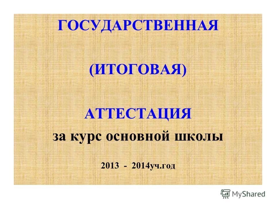 ГОСУДАРСТВЕННАЯ (ИТОГОВАЯ) АТТЕСТAЦИЯ за курс основной школы 2013 - 2014уч.год