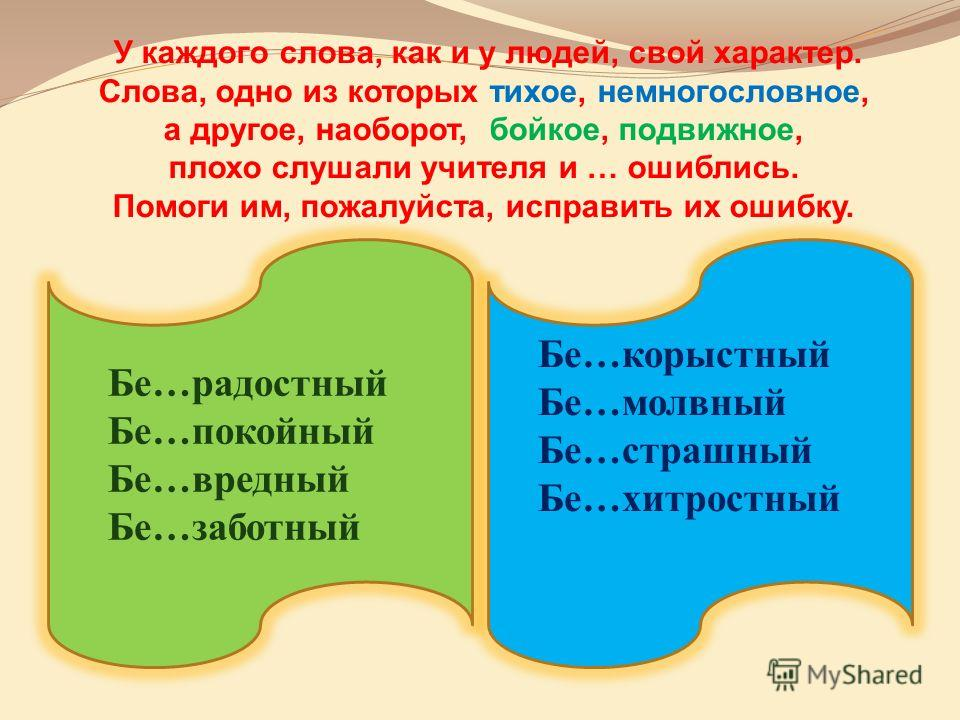 У каждого слова, как и у людей, свой характер. Слова, одно из которых тихое, немногословное, а другое, наоборот, бойкое, подвижное, плохо слушали учителя и … ошиблись. Помоги им, пожалуйста, исправить их ошибку. Бе…радостный Бе…покойный Бе…вредный Бе