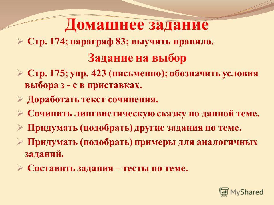 Домашнее задание Стр. 174; параграф 83; выучить правило. Задание на выбор Стр. 175; упр. 423 (письменно); обозначить условия выбора з - с в приставках. Доработать текст сочинения. Сочинить лингвистическую сказку по данной теме. Придумать (подобрать)