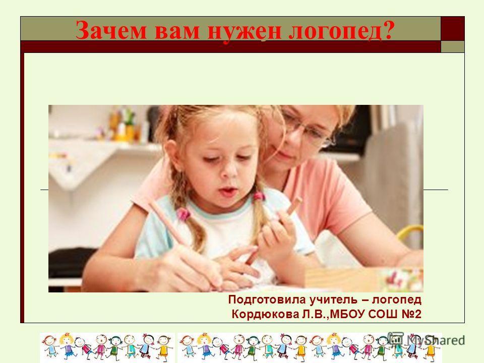 Зачем вам нужен логопед? Подготовила учитель – логопед Кордюкова Л.В.,МБОУ СОШ 2 Зачем вам нужен логопед?