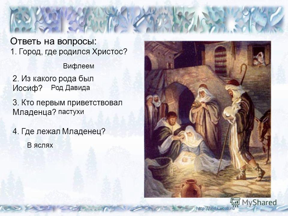 Ответь на вопросы: 1. Город, где родился Христос? Вифлеем 2. Из какого рода был Иосиф? Род Давида 3. Кто первым приветствовал Младенца? пастухи 4. Где лежал Младенец? В яслях