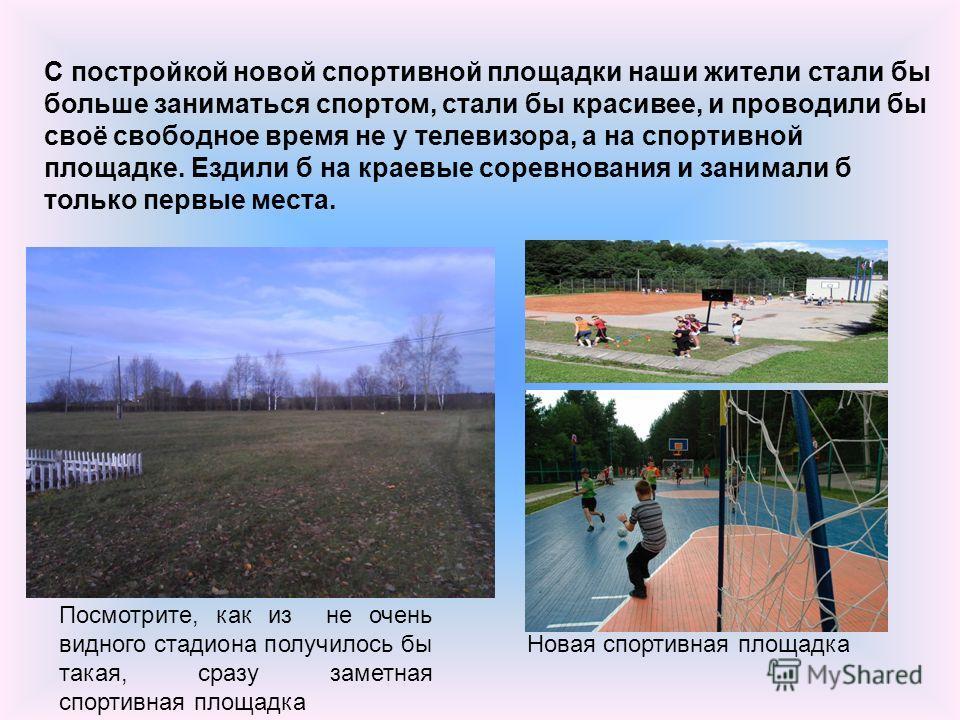С постройкой новой спортивной площадки наши жители стали бы больше заниматься спортом, стали бы красивее, и проводили бы своё свободное время не у телевизора, а на спортивной площадке. Ездили б на краевые соревнования и занимали б только первые места