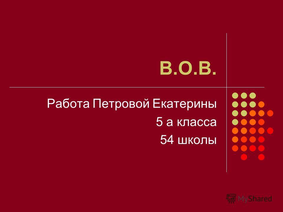 В.О.В. Работа Петровой Екатерины 5 а класса 54 школы