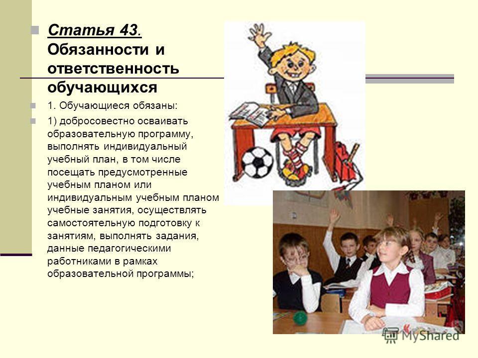 Статья 43. Обязанности и ответственность обучающихся 1. Обучающиеся обязаны: 1) добросовестно осваивать образовательную программу, выполнять индивидуальный учебный план, в том числе посещать предусмотренные учебным планом или индивидуальным учебным п