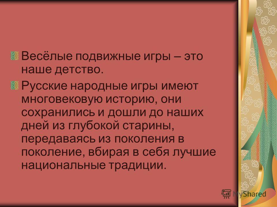 Весёлые подвижные игры – это наше детство. Русские народные игры имеют многовековую историю, они сохранились и дошли до наших дней из глубокой старины, передаваясь из поколения в поколение, вбирая в себя лучшие национальные традиции.