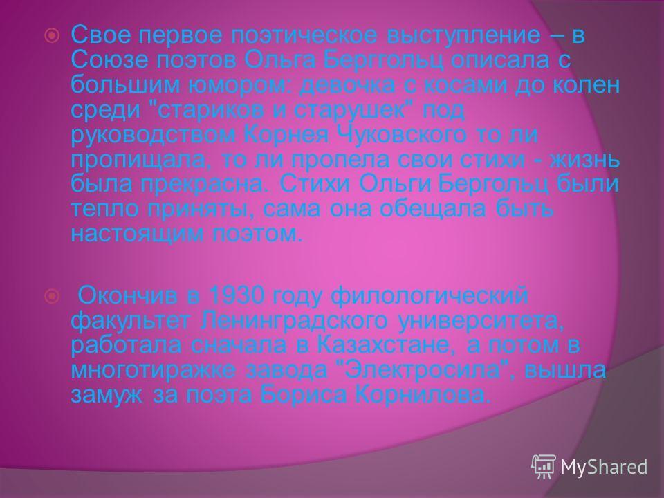 ОЛЬГА БЕРГГОЛЬЦ Родилась Ольга Берггольц 16 мая 1910 г. в Петербурге в семье врача, обрусевшего немца, на окраине Невской заставы. Росла и училась в трудовой школе, а в 1925 году пришла в литературное объединение Смена, чтобы стать литератором.