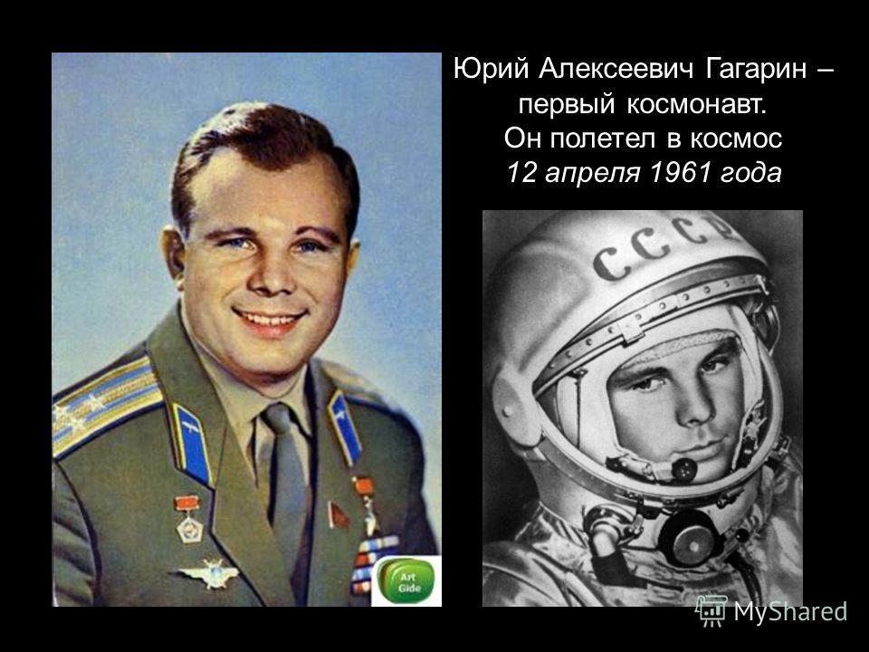 Юрий Алексеевич Гагарин – первый космонавт. Он полетел в космос 12 апреля 1961 года