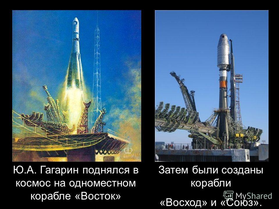 Ю.А. Гагарин поднялся в космос на одноместном корабле «Восток» Затем были созданы корабли «Восход» и «Союз».