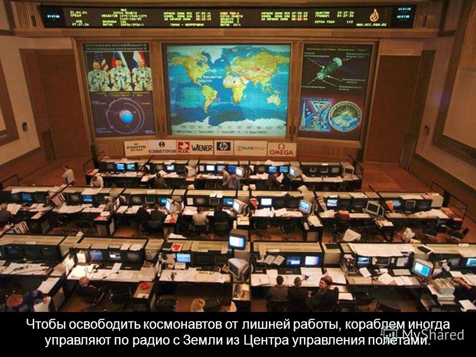 Чтобы освободить космонавтов от лишней работы, кораблем иногда управляют по радио с Земли из Центра управления полетами.