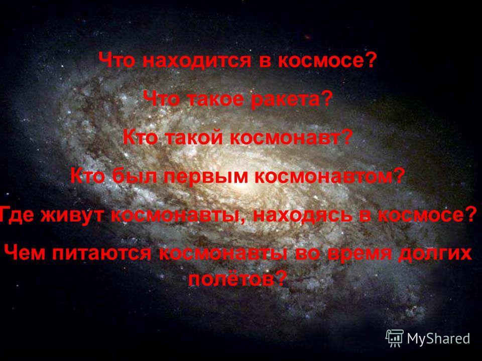 Что находится в космосе? Что такое ракета? Кто такой космонавт? Кто был первым космонавтом? Где живут космонавты, находясь в космосе? Чем питаются космонавты во время долгих полётов?