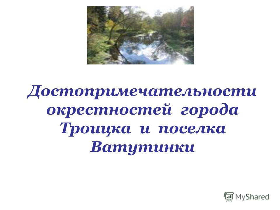 Достопримечательности окрестностей города Троицка и поселка Ватутинки