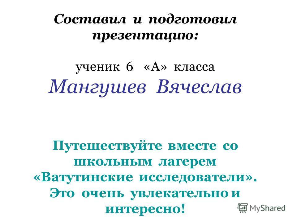 Составил и подготовил презентацию: ученик 6 «А» класса Мангушев Вячеслав Путешествуйте вместе со школьным лагерем «Ватутинские исследователи». Это очень увлекательно и интересно!