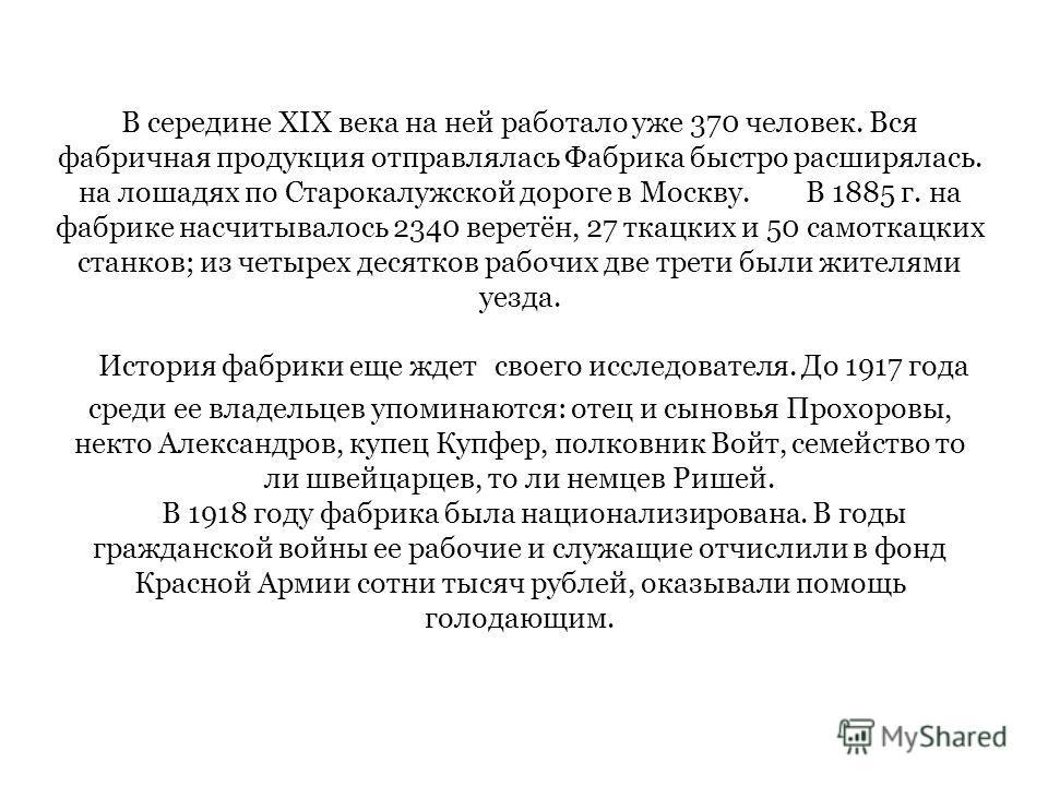 В середине XIX века на ней работало уже 370 человек. Вся фабричная продукция отправлялась Фабрика быстро расширялась. на лошадях по Старокалужской дороге в Москву. В 1885 г. на фабрике насчитывалось 2340 веретён, 27 ткацких и 50 самоткацких станков;