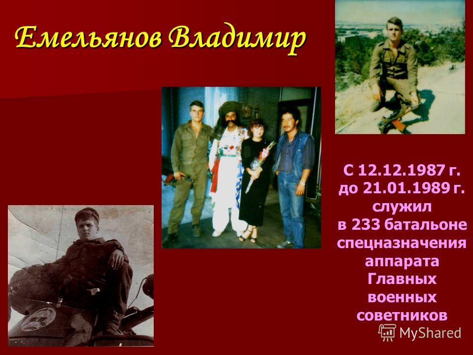 Емельянов Владимир С 12.12.1987 г. до 21.01.1989 г. служил в 233 батальоне спецназначения аппарата Главных военных советников