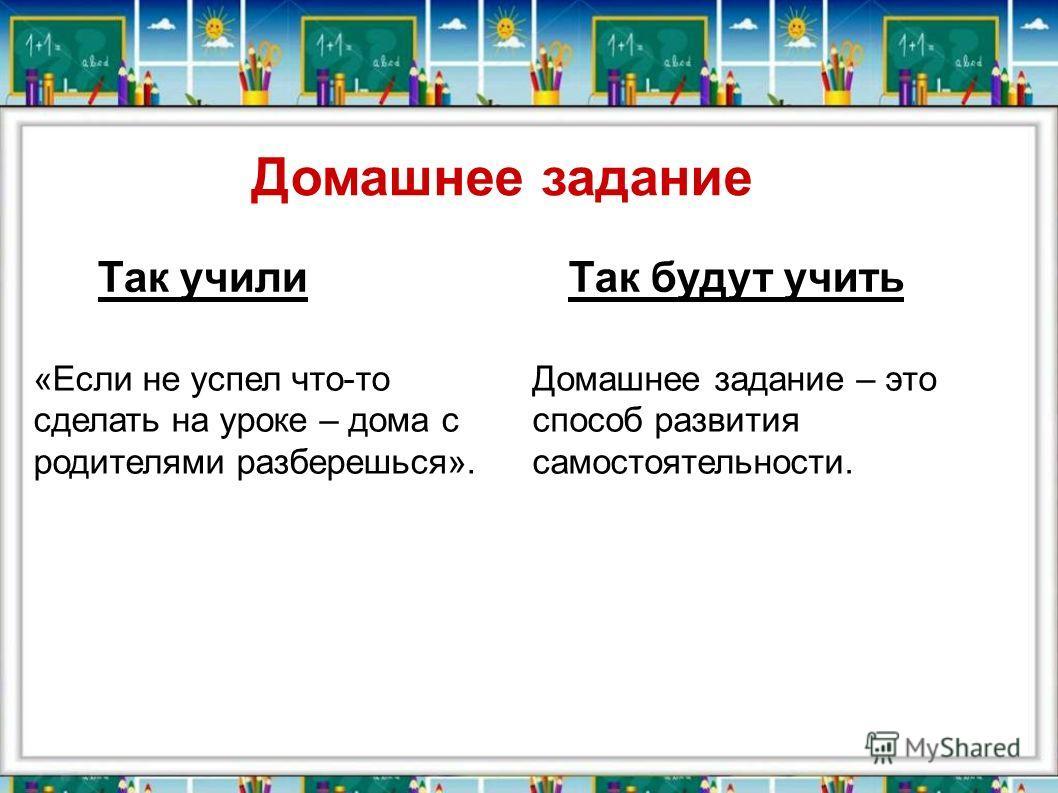 «Если не успел что-то сделать на уроке – дома с родителями разберешься». Домашнее задание – это способ развития самостоятельности. Так училиТак будут учить Домашнее задание