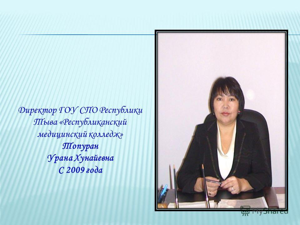 Директор ГОУ СПО Республики Тыва «Республиканский медицинский колледж» Топуран Урана Хунайевна С 2009 года