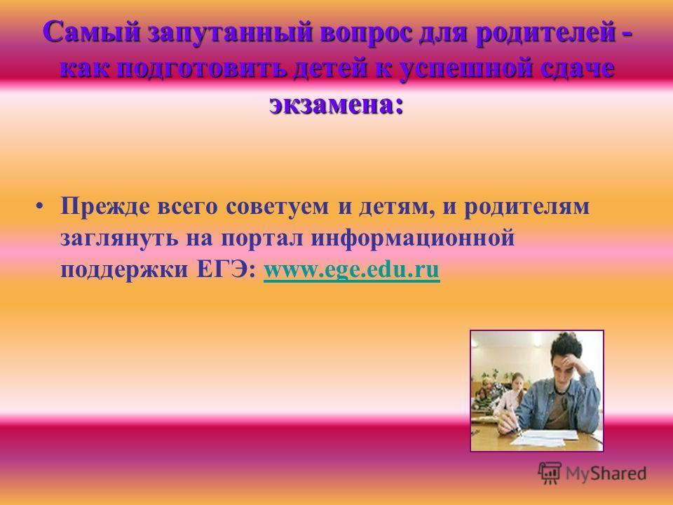 Самый запутанный вопрос для родителей - как подготовить детей к успешной сдаче экзамена: Прежде всего советуем и детям, и родителям заглянуть на портал информационной поддержки ЕГЭ: www.ege.edu.ruwww.ege.edu.ru