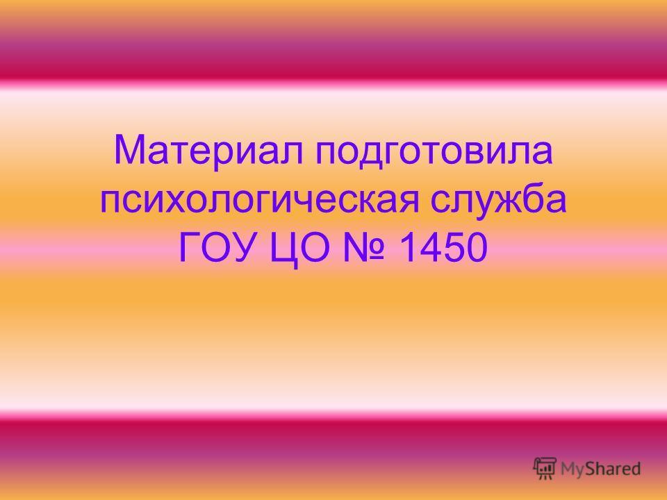 Материал подготовила психологическая служба ГОУ ЦО 1450