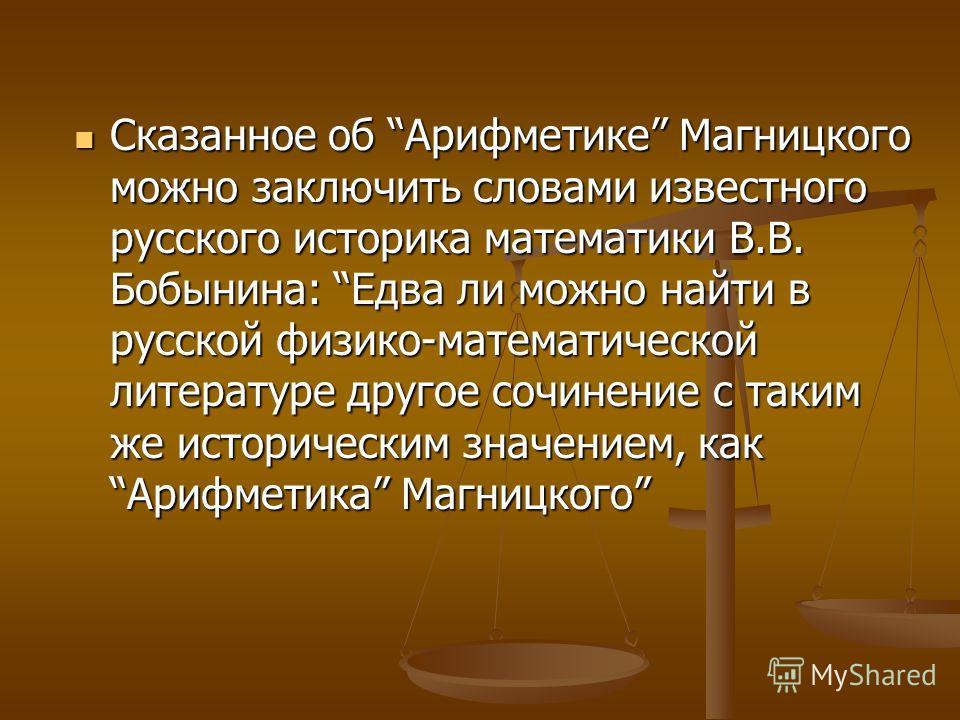 Сказанное об Арифметике Магницкого можно заключить словами известного русского историка математики В.В. Бобынина: Едва ли можно найти в русской физико-математической литературе другое сочинение с таким же историческим значением, как Арифметика Магниц