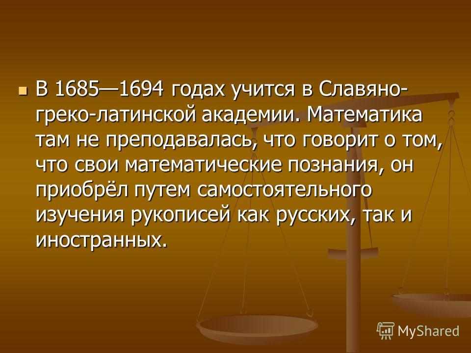 В 16851694 годах учится в Славяно- греко-латинской академии. Математика там не преподавалась, что говорит о том, что свои математические познания, он приобрёл путем самостоятельного изучения рукописей как русских, так и иностранных. В 16851694 годах