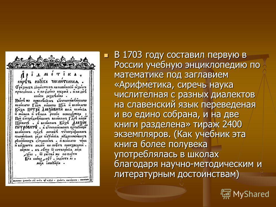 В 1703 году составил первую в России учебную энциклопедию по математике под заглавием «Арифметика, сиречь наука числителная с разных диалектов на славенский язык переведеная и во едино собрана, и на две книги разделена» тираж 2400 экземпляров. (Как у