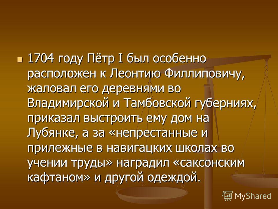 1704 году Пётр I был особенно расположен к Леонтию Филлиповичу, жаловал его деревнями во Владимирской и Тамбовской губерниях, приказал выстроить ему дом на Лубянке, а за «непрестанные и прилежные в навигацких школах во учении труды» наградил «саксонс