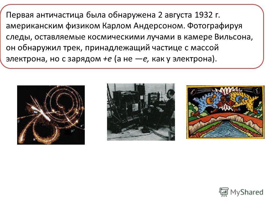 Первая античастица была обнаружена 2 августа 1932 г. американским физиком Карлом Андерсоном. Фотографируя следы, оставляемые космическими лучами в камере Вильсона, он обнаружил трек, принадлежащий частице с массой электрона, но с зарядом +е (а не е,