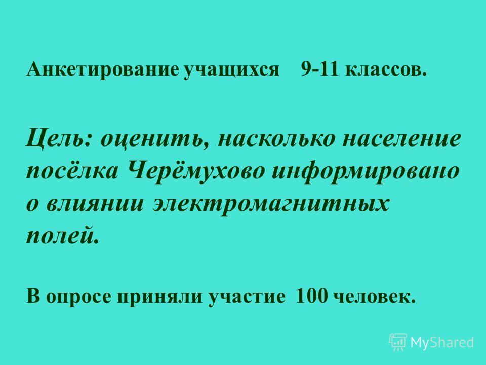 Анкетирование учащихся 9-11 классов. Цель: оценить, насколько население посёлка Черёмухово информировано о влиянии электромагнитных полей. В опросе приняли участие 100 человек.